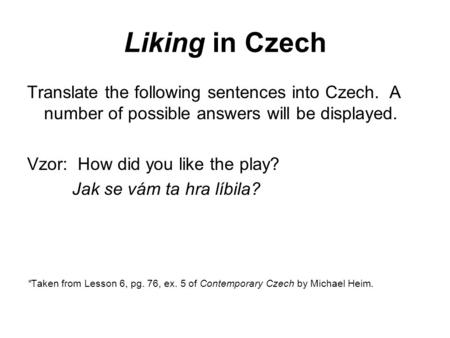 Liking in Czech Translate the following sentences into Czech. A number of possible answers will be displayed. Vzor: How did you like the play? Jak se vám.