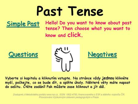 Past Tense Hello! Do you want to know about past tense? Then choose what you want to know and click. Simple Past Simple Past Negatives Questions Vyberte.