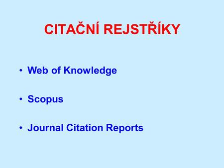CITAČNÍ REJSTŘÍKY Web of Knowledge Scopus Journal Citation Reports.