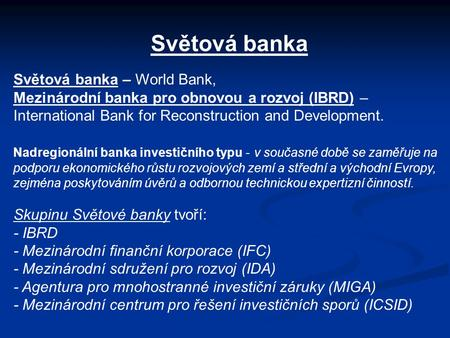 Světová banka Světová banka – World Bank, Mezinárodní banka pro obnovou a rozvoj (IBRD) – International Bank for Reconstruction and Development. Nadregionální.