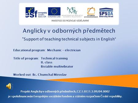 Educational program: Mechanic - electrician Title of program: Technical training II. class Bistable multivibrator Worked out: Bc. Chumchal Miroslav Projekt.