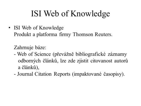 ISI Web of Knowledge Produkt a platforma firmy Thomson Reuters. Zahrnuje báze: - Web of Science (převážně bibliografické záznamy odborných článků, lze.