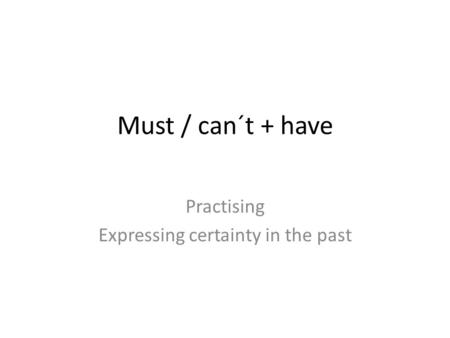 Must / can´t + have Practising Expressing certainty in the past.