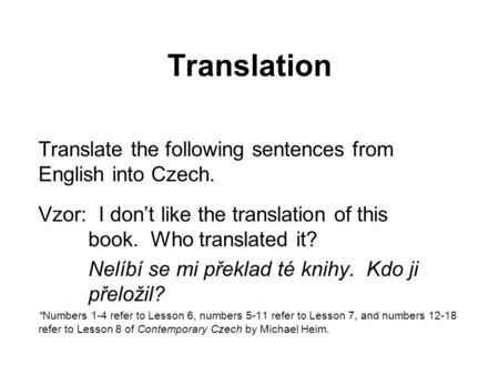 Translation Translate the following sentences from English into Czech. Vzor: I don't like the translation of this book. Who translated it? Nelíbí se mi.