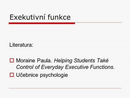 Exekutivní funkce Literatura:  Moraine Paula. Helping Students Také Control of Everyday Executive Functions.  Učebnice psychologie.