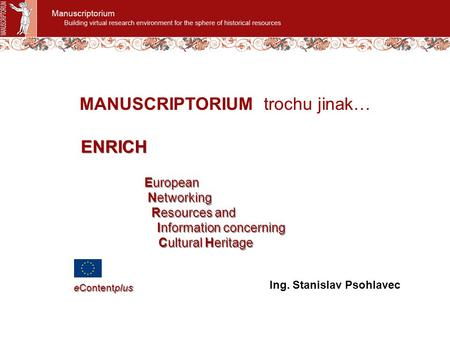 MANUSCRIPTORIUM trochu jinak… Ing. Stanislav Psohlavec European Networking Resources and Information concerning Cultural Heritage European Networking Resources.