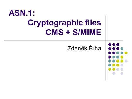 ASN.1: Cryptographic files CMS + S/MIME Zdeněk Říha.