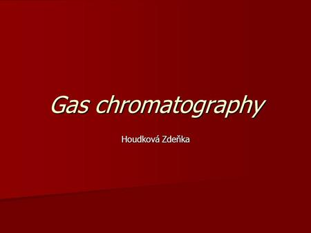 Gas chromatography Houdková Zdeňka. Separation metod - separation of anlytes in the gaseous phase The compounds are separated on the basis of different.