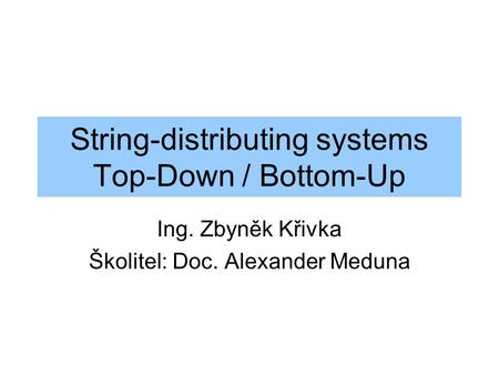 String-distributing systems Top-Down / Bottom-Up Ing. Zbyněk Křivka Školitel: Doc. Alexander Meduna.