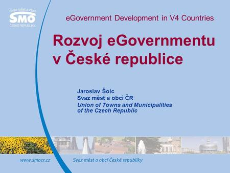 Rozvoj eGovernmentu v České republice Jaroslav Šolc Svaz měst a obcí ČR Union of Towns and Municipalities of the Czech Republic eGovernment Development.
