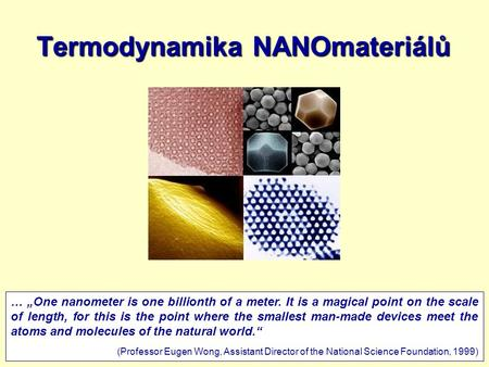 "9.3.20111 Termodynamika NANOmateriálů … ""One nanometer is one billionth of a meter. It is a magical point on the scale of length, for this is the point."