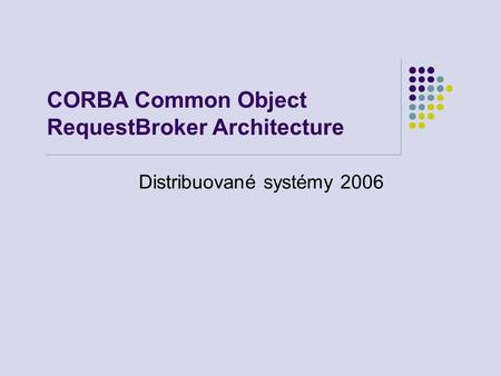 CORBA Common Object RequestBroker Architecture Distribuované systémy 2006.