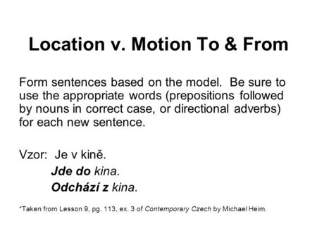 Location v. Motion To & From Form sentences based on the model. Be sure to use the appropriate words (prepositions followed by nouns in correct case, or.