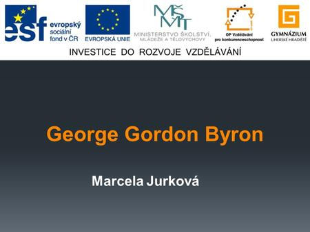 George Gordon Byron Marcela Jurková. Obsah  George Gordon Byron……………...3  Život…………………………………..4  Byronismus…………………………..6  Child Haroldova pouť……………….7.