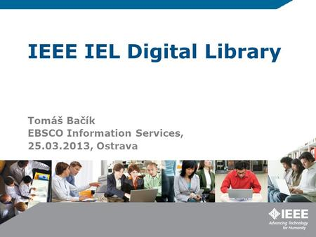 IEEE IEL Digital Library Tomáš Bačík EBSCO Information Services, 25.03.2013, Ostrava.
