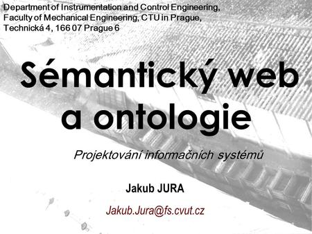 Sémantický web a ontologie Jakub JURA Department of Instrumentation and Control Engineering, Faculty of Mechanical Engineering, CTU.