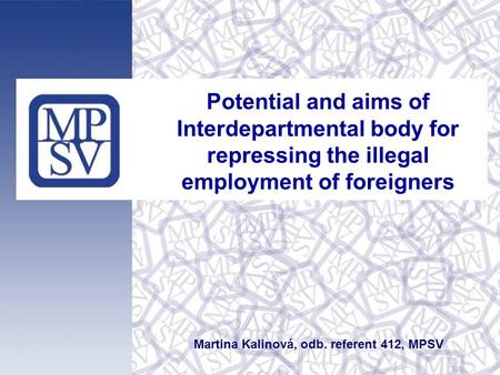 Potential and aims of Interdepartmental body for repressing the illegal employment of foreigners Martina Kalinová, odb. referent 412, MPSV.