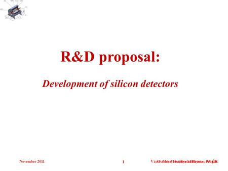 November 2011Václav Vrba, Institute of Physics, Prague 1 Václav Vrba, Fyzikální ústav AV ČR R&D proposal: Development of silicon detectors.