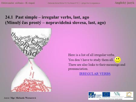 24.1 Past simple – irregular verbs, last, ago (Minulý čas prostý – nepravidelná slovesa, last, ago) Here is a list of all irregular verbs. You don´t have.