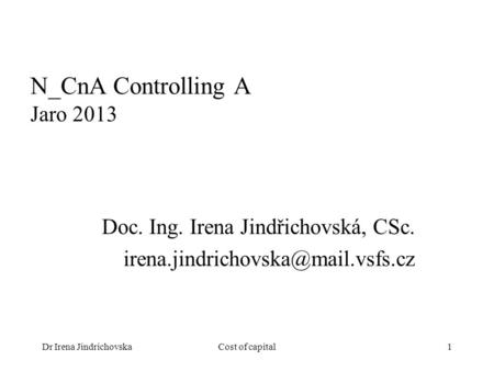 Dr Irena JindrichovskaCost of capital1 N_CnA Controlling A Jaro 2013 Doc. Ing. Irena Jindřichovská, CSc.