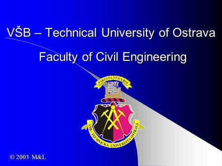 VŠB – Technical University of Ostrava Faculty of Civil Engineering  2003 M&L.