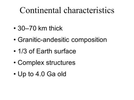 Continental characteristics 30–70 km thick Granitic-andesitic composition 1/3 of Earth surface Complex structures Up to 4.0 Ga old.