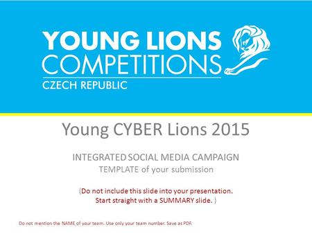 Young CYBER Lions 2015 INTEGRATED SOCIAL MEDIA CAMPAIGN TEMPLATE of your submission (Do not include this slide into your presentation. Start straight with.