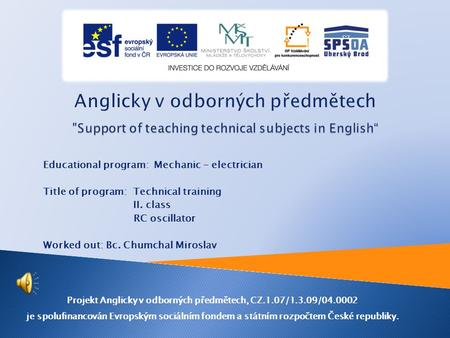 Educational program: Mechanic - electrician Title of program: Technical training II. class RC oscillator Worked out: Bc. Chumchal Miroslav Projekt Anglicky.