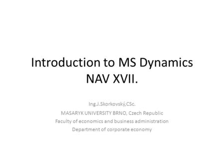Introduction to MS Dynamics NAV XVII. Ing.J.Skorkovský,CSc. MASARYK UNIVERSITY BRNO, Czech Republic Faculty of economics and business administration Department.