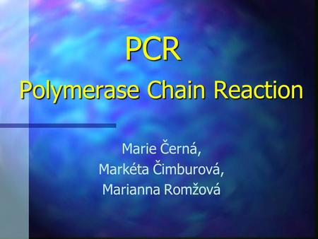 PCR Polymerase Chain Reaction PCR Polymerase Chain Reaction Marie Černá, Markéta Čimburová, Marianna Romžová.