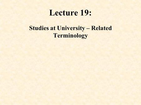 Lecture 19: Studies at University – Related Terminology.