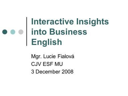 Interactive Insights into Business English Mgr. Lucie Fialová CJV ESF MU 3 December 2008.