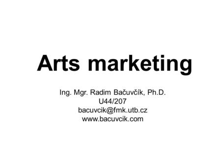 Arts marketing Ing. Mgr. Radim Bačuvčík, Ph.D. U44/207