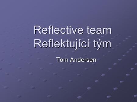 "Reflective team Reflektující tým Tom Andersen. Reflecting ""This new format was known as ""reflective team"". We think in the French meaning of the word,"