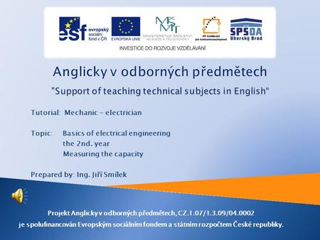Tutorial: Mechanic - electrician Topic: Basics of electrical engineering the 2nd. year Measuring the capacity Prepared by: Ing. Jiří Smílek Projekt Anglicky.