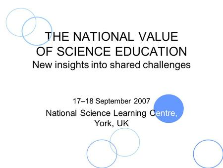 THE NATIONAL VALUE OF SCIENCE EDUCATION New insights into shared challenges 17–18 September 2007 National Science Learning Centre, York, UK.