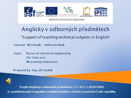 Tutorial: Mechanik - elektrotechnik Topic: Basics of electrical engineering the 2nd. year Measuring inductance Prepared by: Ing. Jiří Smílek Projekt Anglicky.