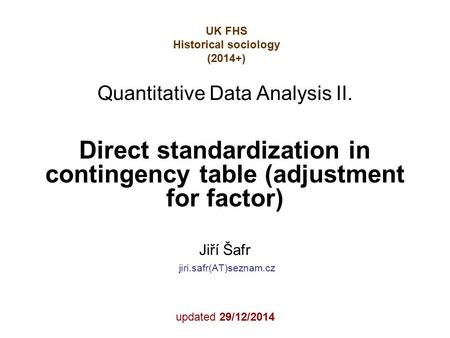 Direct standardization in contingency table (adjustment for factor) Jiří Šafr jiri.safr(AT)seznam.cz updated 29/12/2014 Quantitative Data Analysis II.