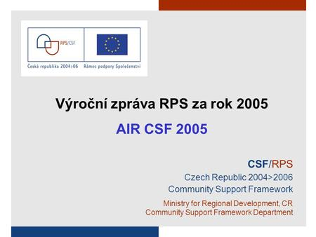 CSF/RPS Czech Republic 2004>2006 Community Support Framework Ministry for Regional Development, CR Community Support Framework Department Výroční zpráva.