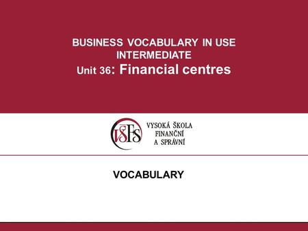 BUSINESS VOCABULARY IN USE INTERMEDIATE Unit 36 : Financial centres VOCABULARY.