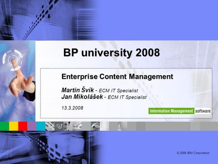 © 2008 IBM Corporation Enterprise Content Management Martin Švík - ECM IT Specialist Jan Mikolášek - ECM IT Specialist 13.3.2008 BP university 2008.
