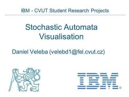 IBM - CVUT Student Research Projects Stochastic Automata Visualisation Daniel Veleba