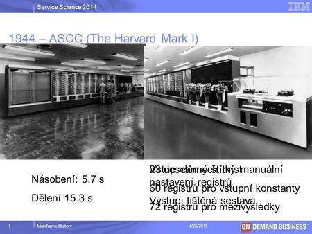 Service Science 2014 © 2003 IBM Corporation 1Mainframe History4/26/2015 1944 – ASCC (The Harvard Mark I) Násobení: 5.7 s Dělení 15.3 s 23 desetinných míst.