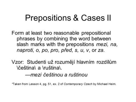 Prepositions & Cases II Form at least two reasonable prepositional phrases by combining the word between slash marks with the prepositions mezi, na, naproti,