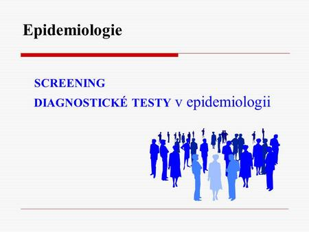Epidemiologie SCREENING DIAGNOSTICKÉ TESTY v epidemiologii.