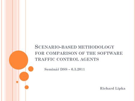 S CENARIO - BASED METHODOLOGY FOR COMPARISON OF THE SOFTWARE TRAFFIC CONTROL AGENTS Seminář DSS – 6.3.2011 Richard Lipka.