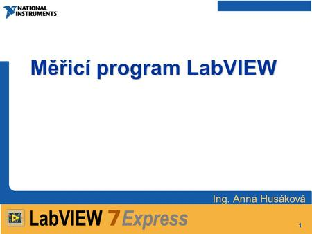 1 Měřicí program LabVIEW Ing. Anna Husáková. 2 Struktura předmětu : 1.Úvod LabVIEW, Front Panel, Block Diagram, Icon Pane Controls, Functions, Tools Palette,