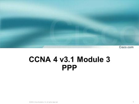 1 © 2004, Cisco Systems, Inc. All rights reserved. CCNA 4 v3.1 Module 3 PPP.