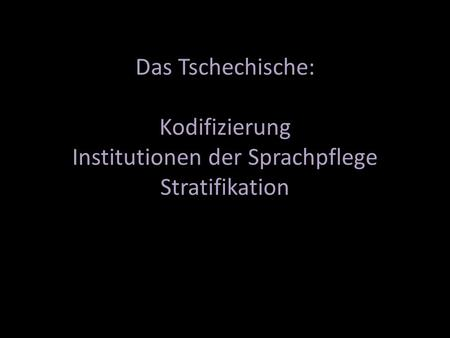 Das Tschechische: Kodifizierung Institutionen der Sprachpflege Stratifikation.
