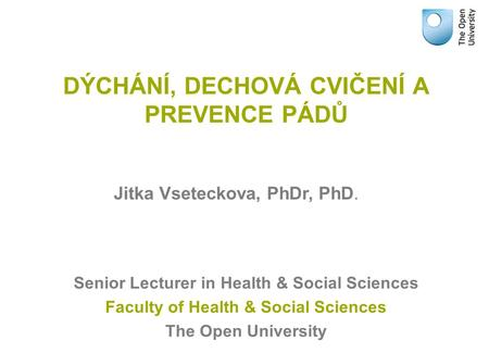 DÝCHÁNÍ, DECHOVÁ CVIČENÍ A PREVENCE PÁDŮ Senior Lecturer in Health & Social Sciences Faculty of Health & Social Sciences The Open University Jitka Vseteckova,